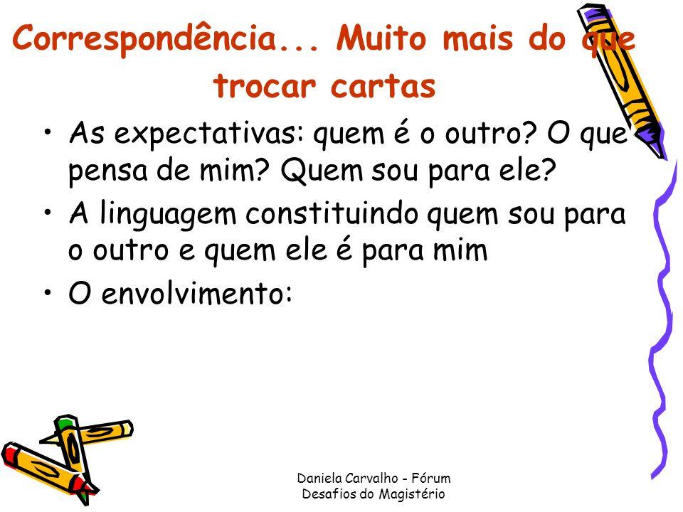 Daniela Carvalho - Fórum Desafios do Magistério Correspondência... Muito mais do que trocar cartas As expectativas: quem é o outro? O que pensa de mim