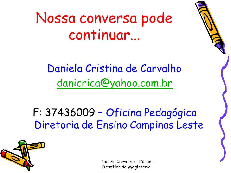Daniela Carvalho - Fórum Desafios do Magistério Nossa conversa pode continuar... Daniela Cristina de Carvalho danicrica@yahoo.com.br F: 37436009 – Ofi