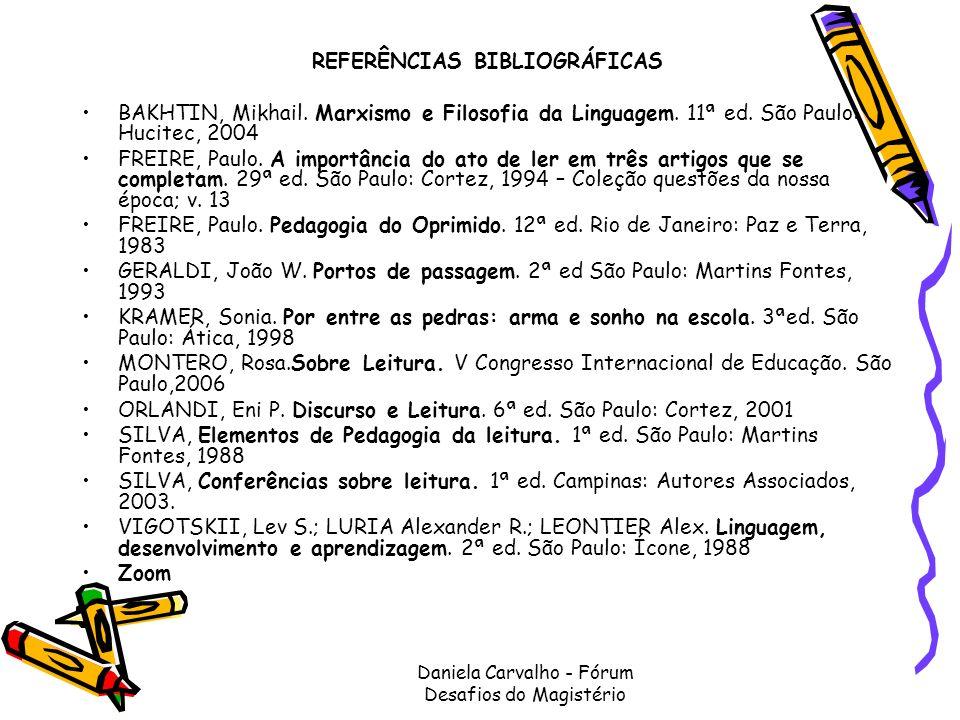 Daniela Carvalho - Fórum Desafios do Magistério REFERÊNCIAS BIBLIOGRÁFICAS BAKHTIN, Mikhail. Marxismo e Filosofia da Linguagem. 11ª ed. São Paulo: Huc