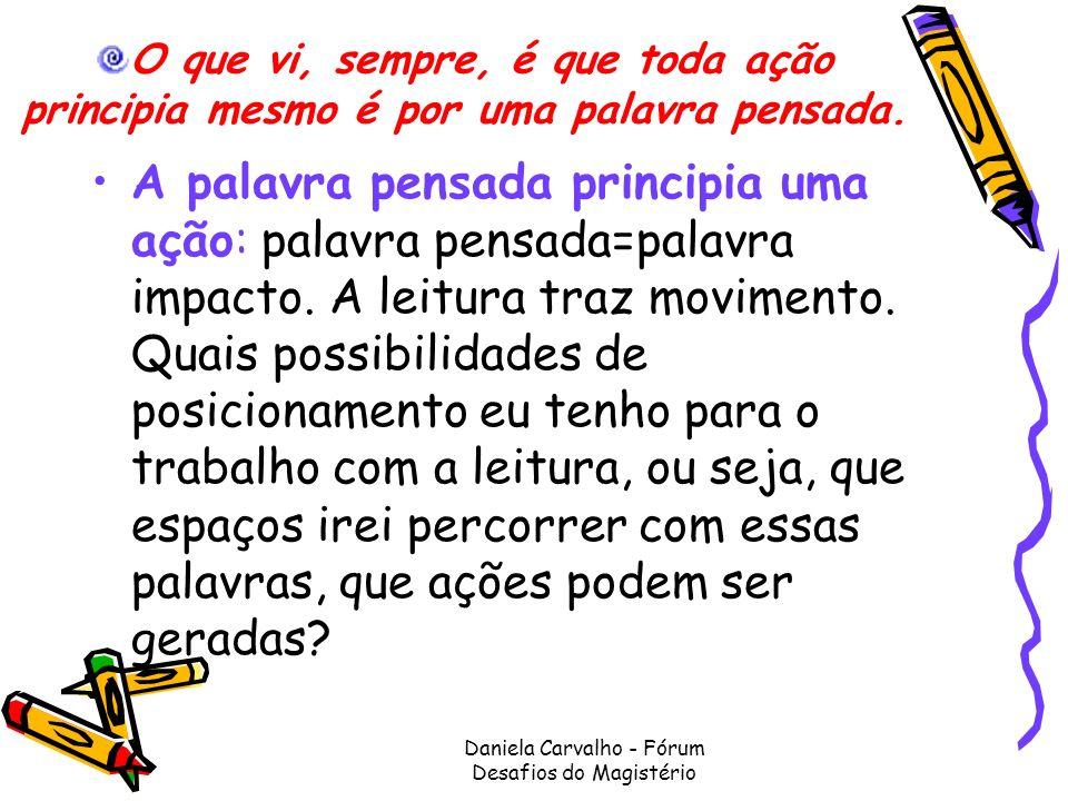Daniela Carvalho - Fórum Desafios do Magistério O que vi, sempre, é que toda ação principia mesmo é por uma palavra pensada. A palavra pensada princip