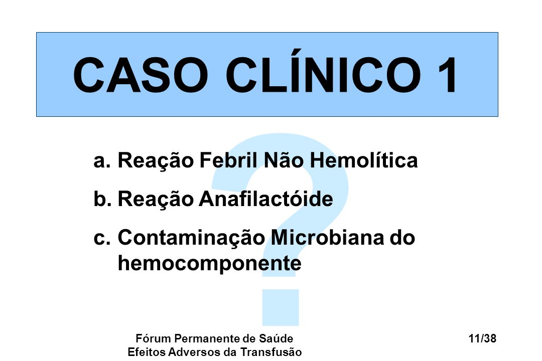 Fórum Permanente de Saúde Efeitos Adversos da Transfusão 11/38 ? CASO CLÍNICO 1 a.Reação Febril Não Hemolítica b.Reação Anafilactóide c.Contaminação M