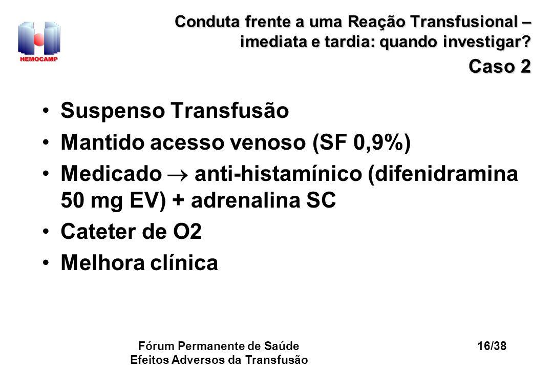 Fórum Permanente de Saúde Efeitos Adversos da Transfusão 16/38 Conduta frente a uma Reação Transfusional – imediata e tardia: quando investigar? Caso