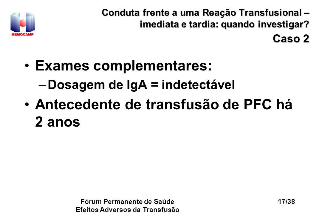 Fórum Permanente de Saúde Efeitos Adversos da Transfusão 17/38 Conduta frente a uma Reação Transfusional – imediata e tardia: quando investigar? Caso
