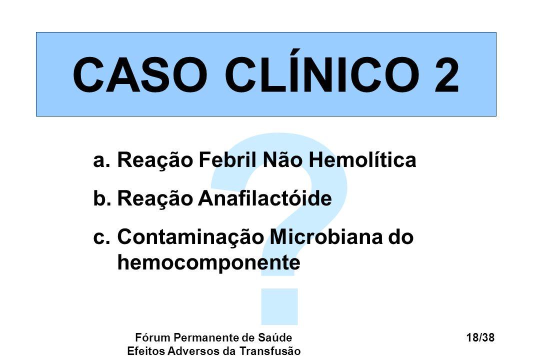 Fórum Permanente de Saúde Efeitos Adversos da Transfusão 18/38 ? CASO CLÍNICO 2 a.Reação Febril Não Hemolítica b.Reação Anafilactóide c.Contaminação M