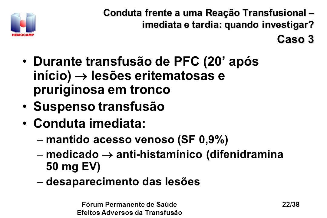 Fórum Permanente de Saúde Efeitos Adversos da Transfusão 22/38 Conduta frente a uma Reação Transfusional – imediata e tardia: quando investigar? Caso