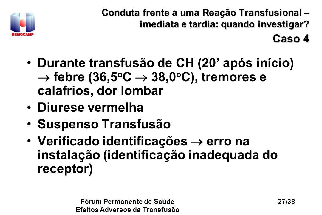 Fórum Permanente de Saúde Efeitos Adversos da Transfusão 27/38 Conduta frente a uma Reação Transfusional – imediata e tardia: quando investigar? Caso