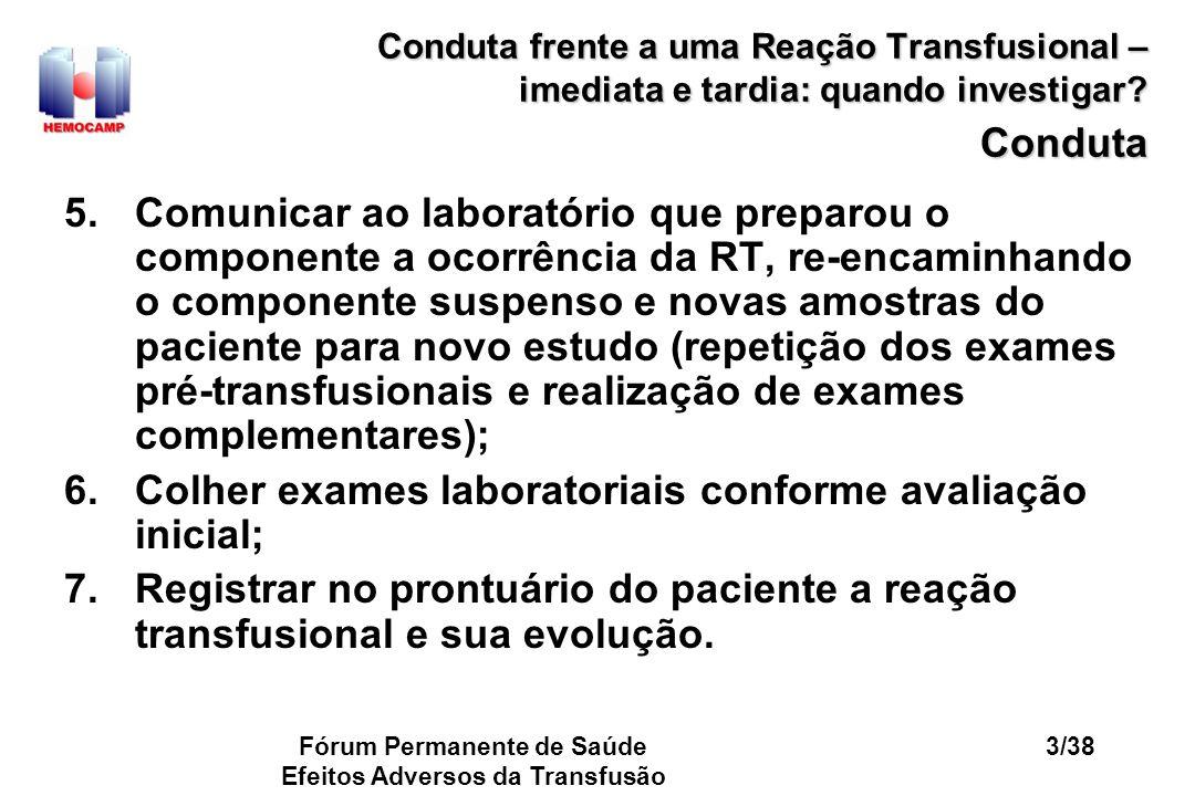 Fórum Permanente de Saúde Efeitos Adversos da Transfusão 14/38 Conduta frente a uma Reação Transfusional – imediata e tardia: quando investigar.