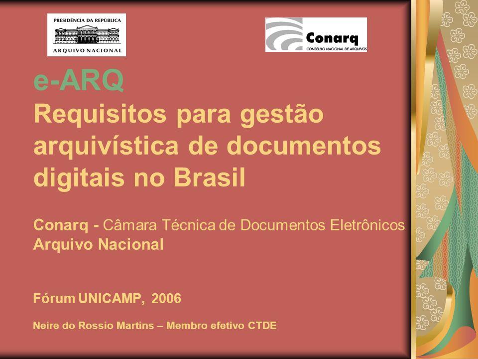 e-ARQ Requisitos para gestão arquivística de documentos digitais no Brasil Conarq - Câmara Técnica de Documentos Eletrônicos Arquivo Nacional Fórum UN