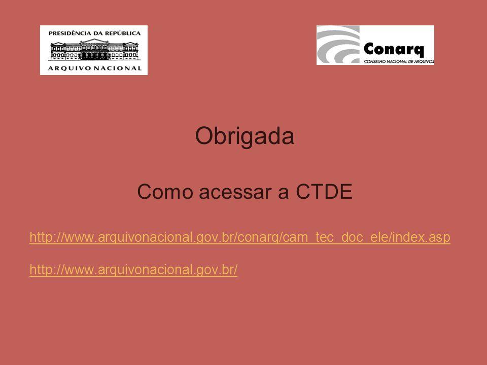 Obrigada Como acessar a CTDE http://www.arquivonacional.gov.br/conarq/cam_tec_doc_ele/index.asp http://www.arquivonacional.gov.br/