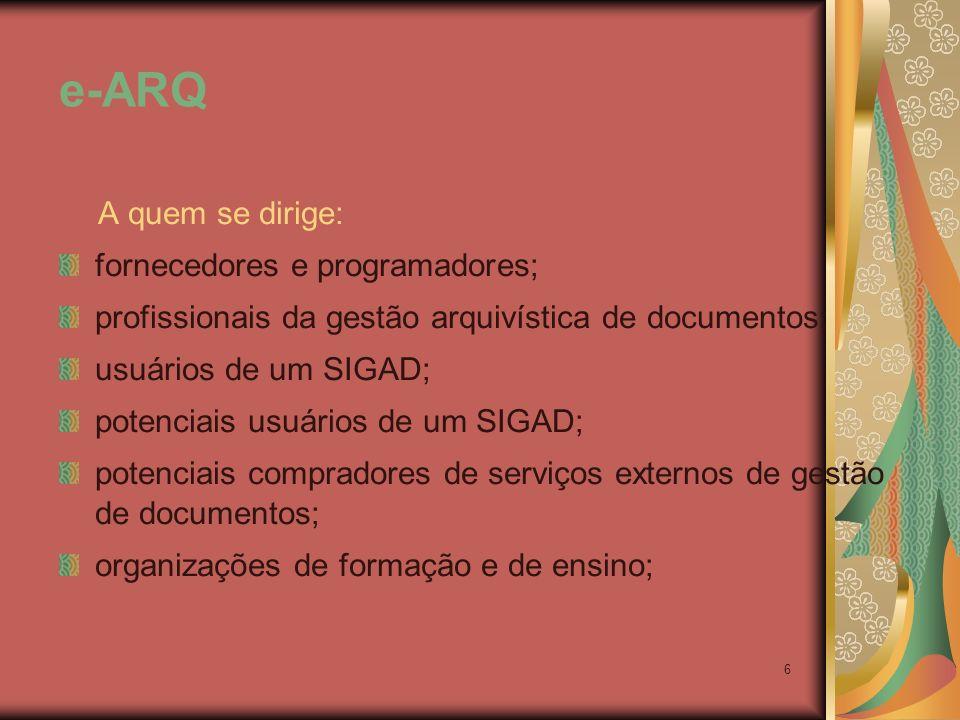 6 e-ARQ A quem se dirige: fornecedores e programadores; profissionais da gestão arquivística de documentos; usuários de um SIGAD; potenciais usuários