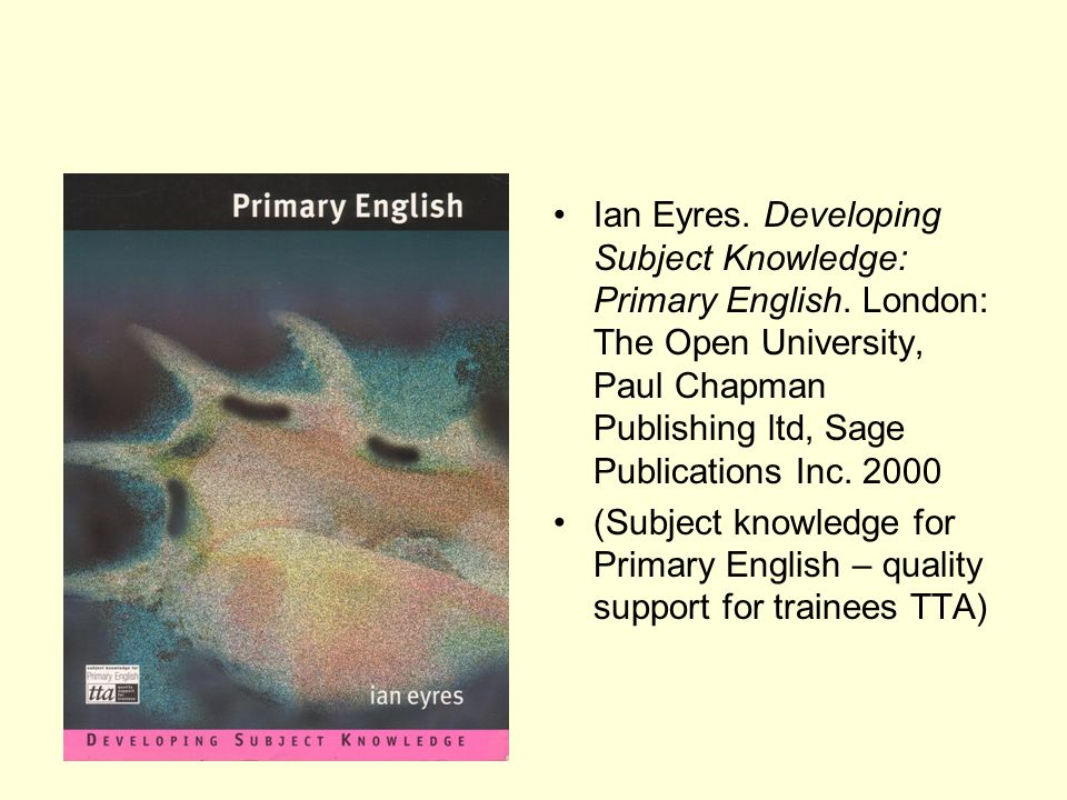 Ian Eyres. Developing Subject Knowledge: Primary English. London: The Open University, Paul Chapman Publishing ltd, Sage Publications Inc. 2000 (Subje