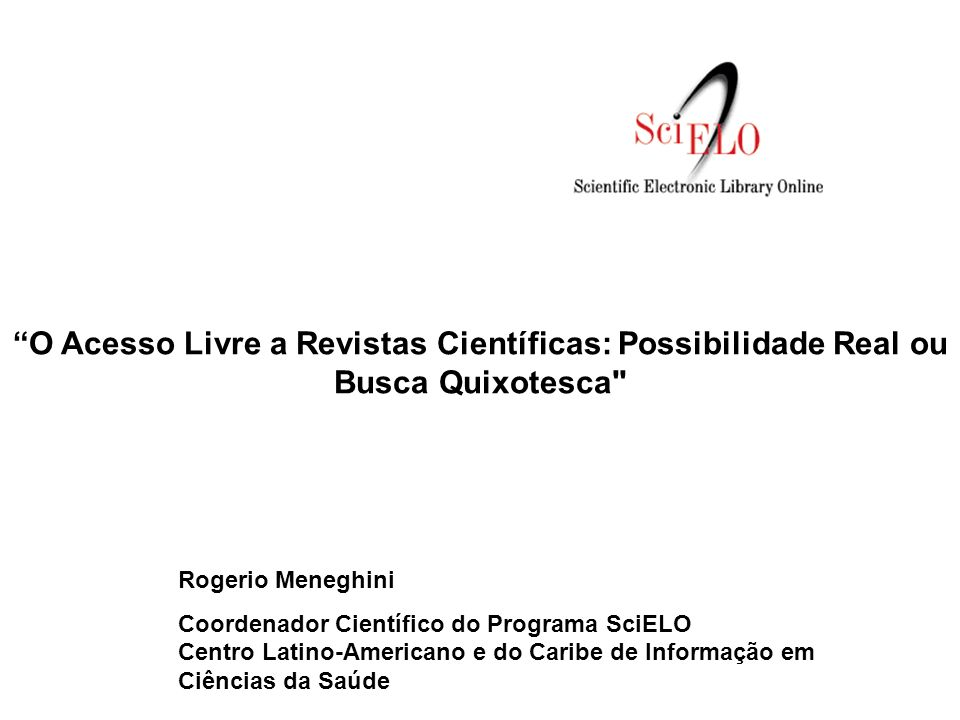 O Acesso Livre a Revistas Científicas: Possibilidade Real ou Busca Quixotesca Rogerio Meneghini Coordenador Científico do Programa SciELO Centro Latino-Americano e do Caribe de Informação em Ciências da Saúde