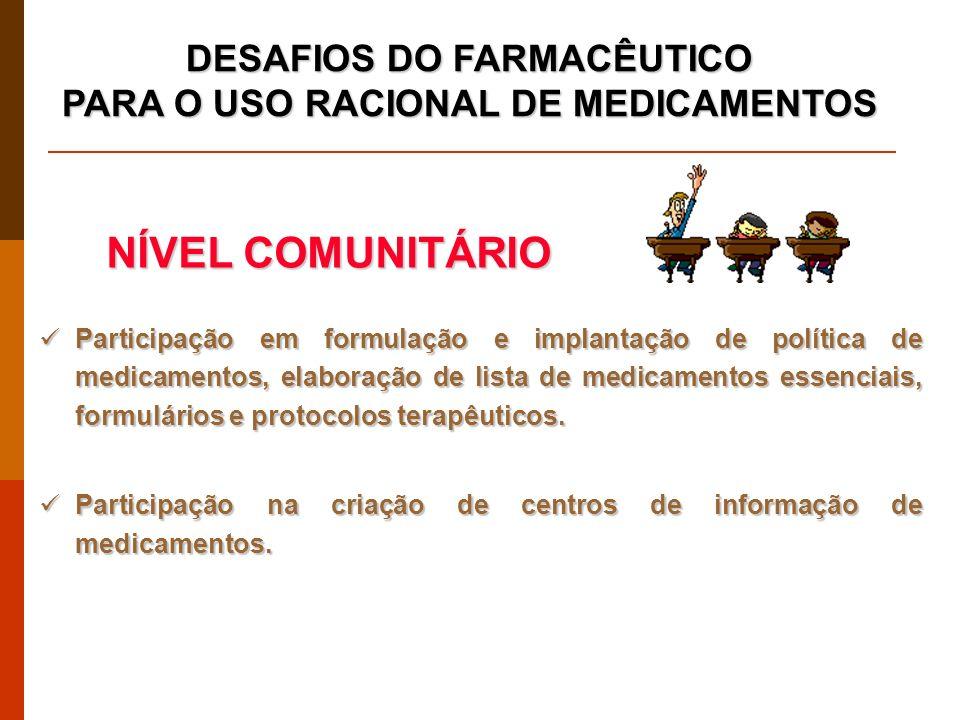 DESAFIOS DO FARMACÊUTICO PARA O USO RACIONAL DE MEDICAMENTOS Participação em formulação e implantação de política de medicamentos, elaboração de lista de medicamentos essenciais, formulários e protocolos terapêuticos.