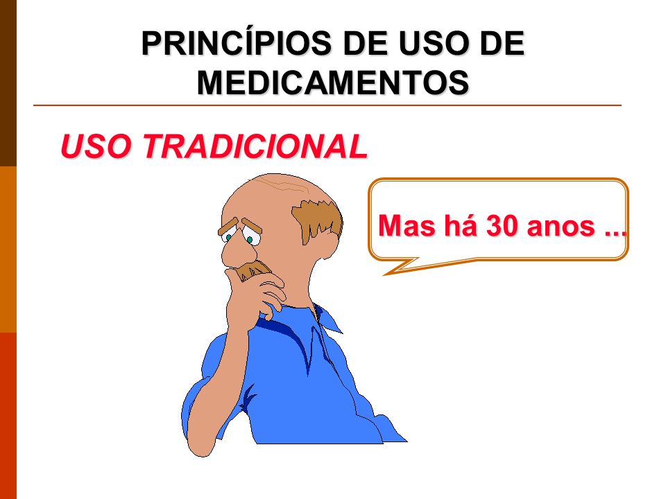 PRINCÍPIOS DE USO DE MEDICAMENTOS Mas há 30 anos... USO TRADICIONAL