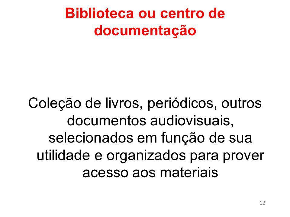 12 Biblioteca ou centro de documentação Coleção de livros, periódicos, outros documentos audiovisuais, selecionados em função de sua utilidade e organizados para prover acesso aos materiais