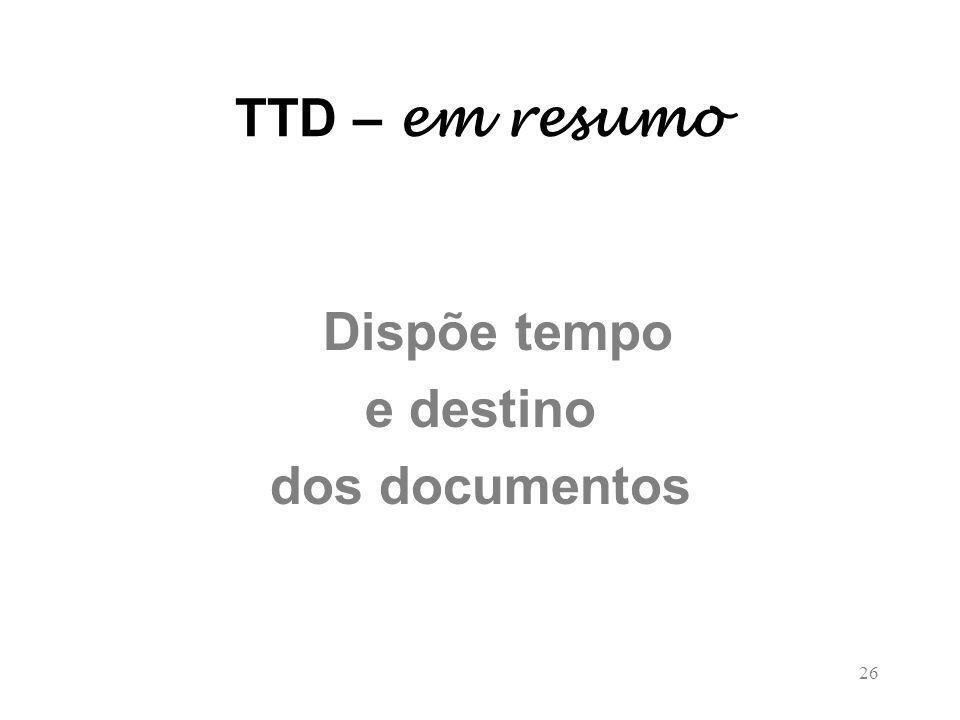 26 TTD – em resumo Dispõe tempo e destino dos documentos