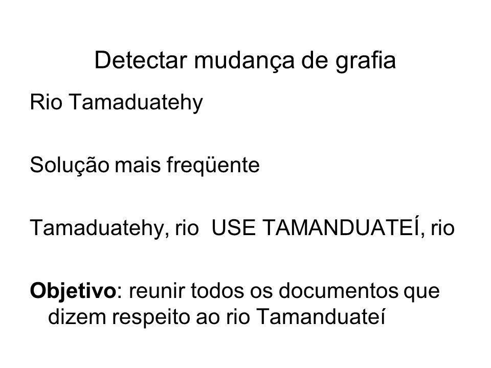 Detectar mudança de grafia Rio Tamaduatehy Solução mais freqüente Tamaduatehy, rio USE TAMANDUATEÍ, rio Objetivo: reunir todos os documentos que dizem respeito ao rio Tamanduateí