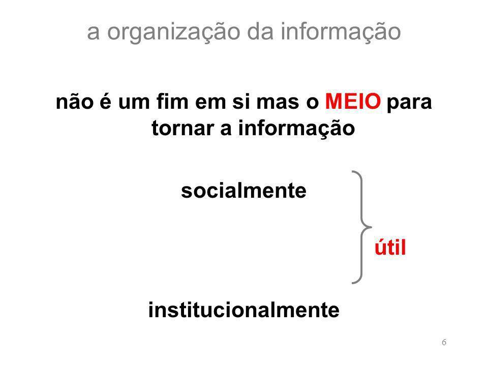 6 a organização da informação não é um fim em si mas o MEIO para tornar a informação socialmente útil institucionalmente