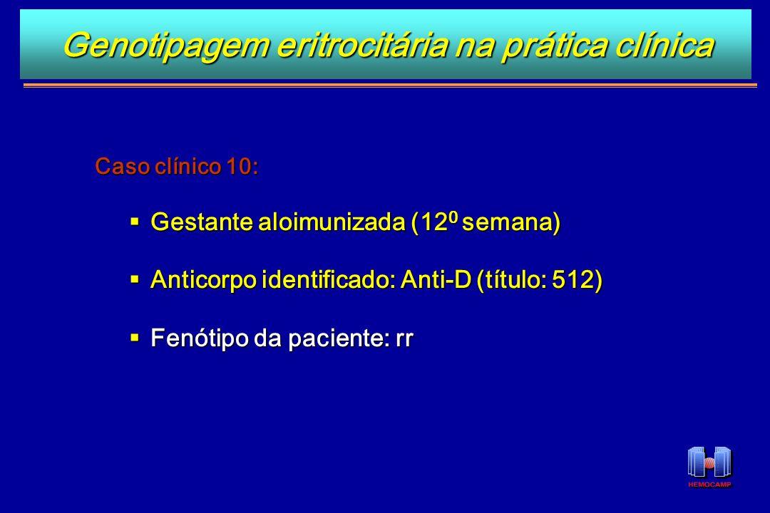 Caso clínico 10: Gestante aloimunizada (12 0 semana) Gestante aloimunizada (12 0 semana) Anticorpo identificado: Anti-D (título: 512) Anticorpo identi