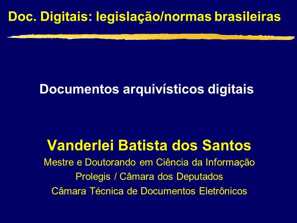 Doc. Digitais: legislação/normas brasileiras Vanderlei Batista dos Santos Mestre e Doutorando em Ciência da Informação Prolegis / Câmara dos Deputados