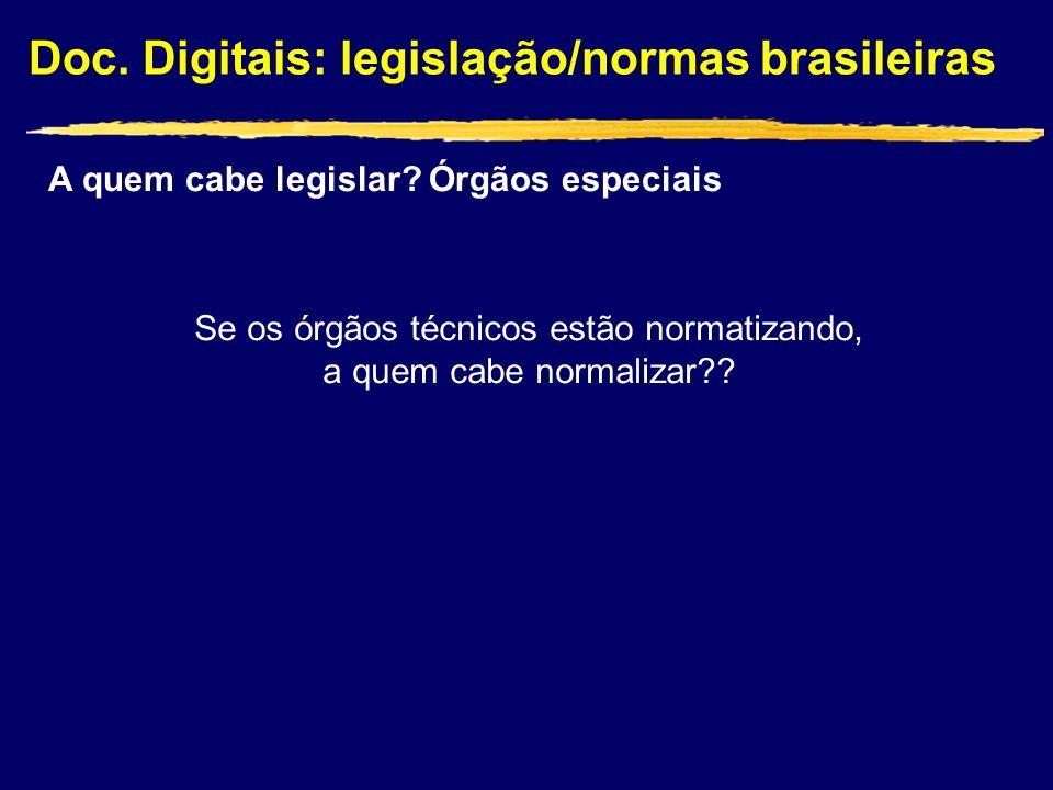 Doc. Digitais: legislação/normas brasileiras Se os órgãos técnicos estão normatizando, a quem cabe normalizar?? A quem cabe legislar? Órgãos especiais