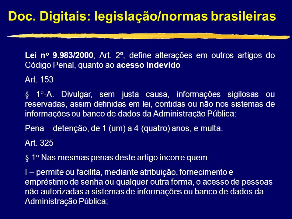 Doc. Digitais: legislação/normas brasileiras Lei n o 9.983/2000, Art. 2º, define alterações em outros artigos do Código Penal, quanto ao acesso indevi