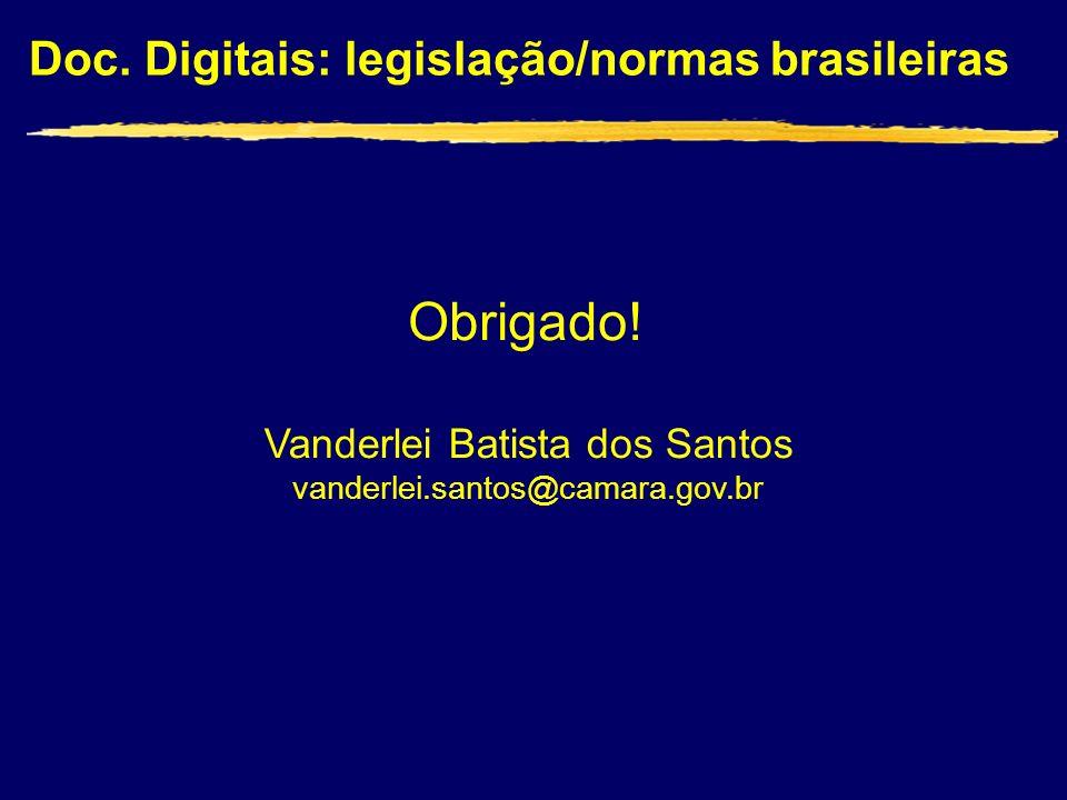 Doc. Digitais: legislação/normas brasileiras Vanderlei Batista dos Santos vanderlei.santos@camara.gov.br Obrigado!