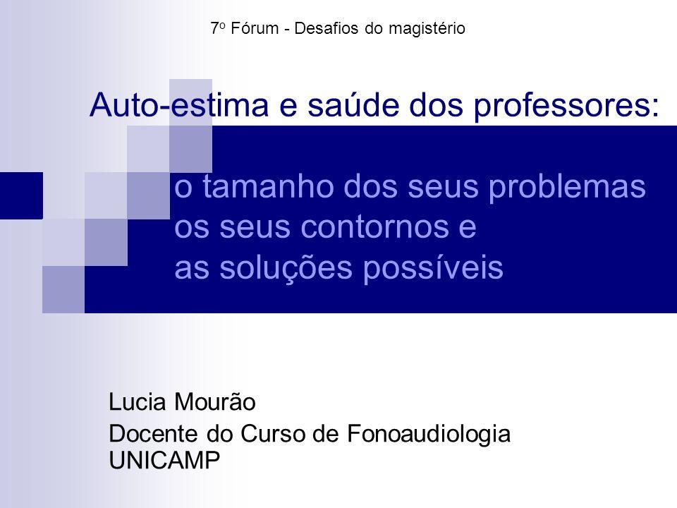 Auto-estima e saúde dos professores: o tamanho dos seus problemas os seus contornos e as soluções possíveis Lucia Mourão Docente do Curso de Fonoaudio