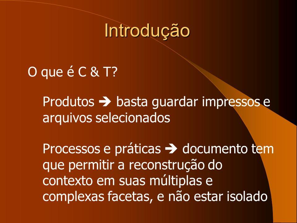 Introdução O que é C & T? Produtos basta guardar impressos e arquivos selecionados Processos e práticas documento tem que permitir a reconstrução do c