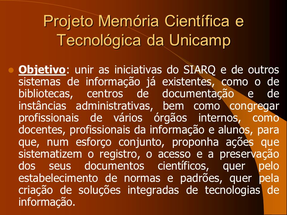 Projeto Memória Científica e Tecnológica da Unicamp Objetivo: unir as iniciativas do SIARQ e de outros sistemas de informação já existentes, como o de