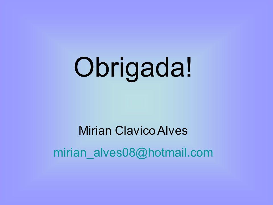 Obrigada! Mirian Clavico Alves mirian_alves08@hotmail.com