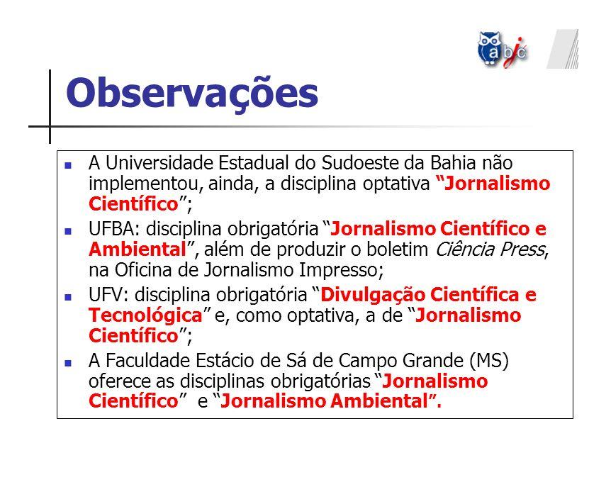Observações A Universidade Estadual do Sudoeste da Bahia não implementou, ainda, a disciplina optativa Jornalismo Científico; UFBA: disciplina obrigat