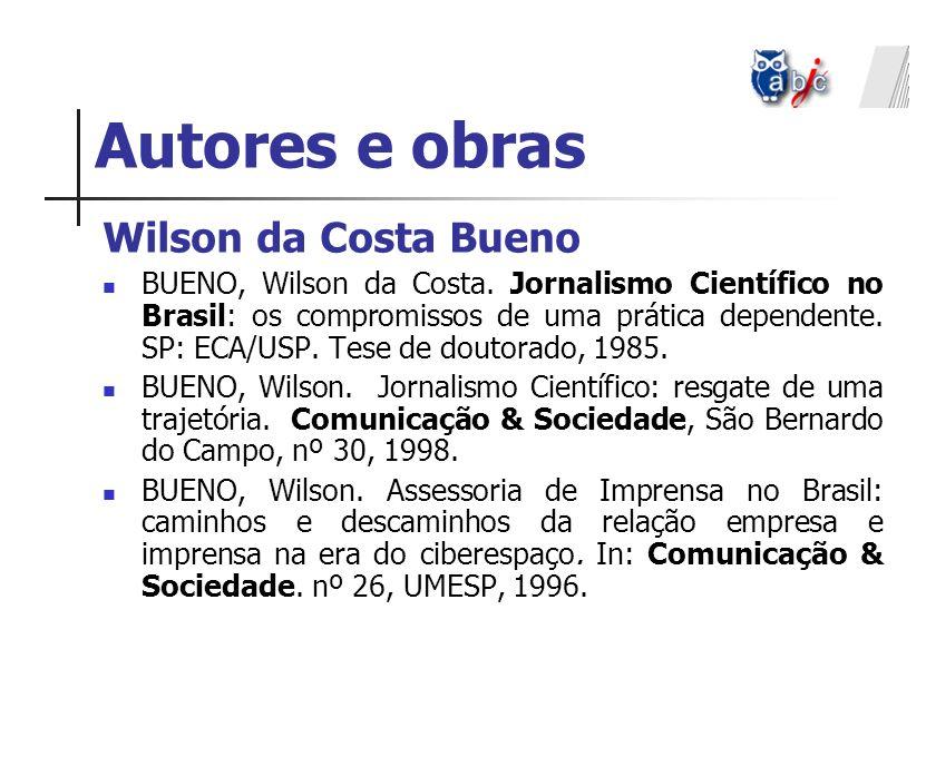 Autores e obras Wilson da Costa Bueno BUENO, Wilson da Costa. Jornalismo Científico no Brasil: os compromissos de uma prática dependente. SP: ECA/USP.