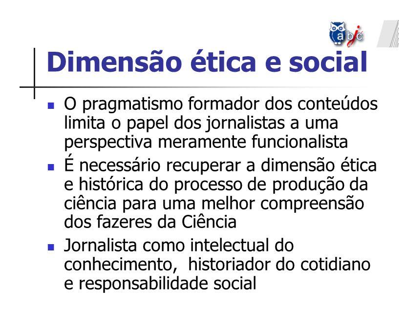 Dimensão ética e social O pragmatismo formador dos conteúdos limita o papel dos jornalistas a uma perspectiva meramente funcionalista É necessário rec