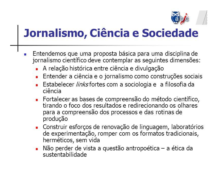 Jornalismo, Ciência e Sociedade Entendemos que uma proposta básica para uma disciplina de jornalismo científico deve contemplar as seguintes dimensões