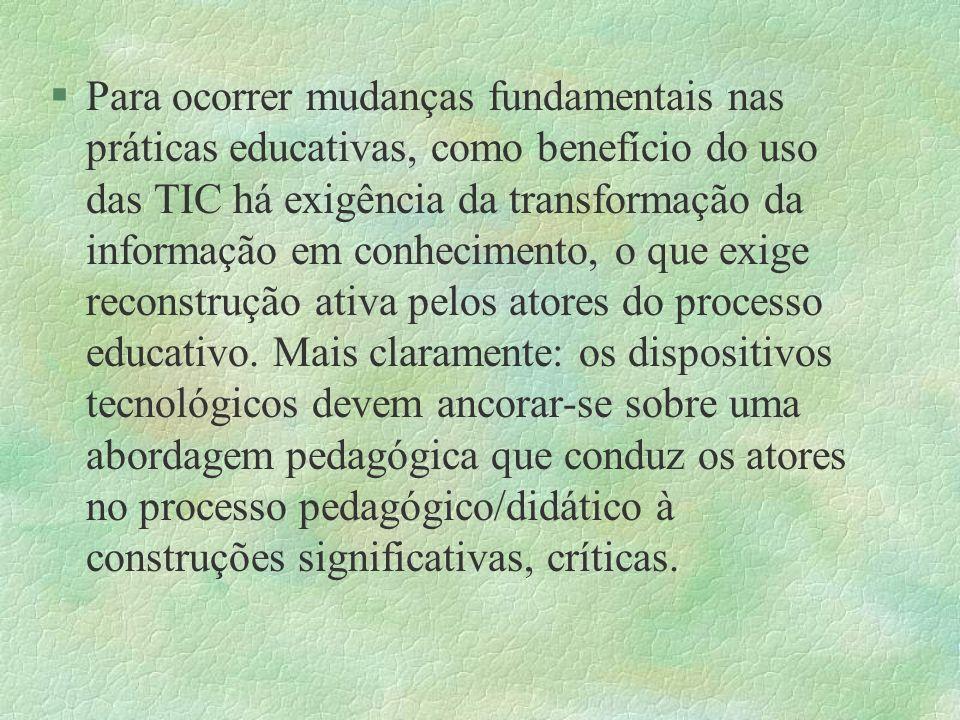 §Para ocorrer mudanças fundamentais nas práticas educativas, como benefício do uso das TIC há exigência da transformação da informação em conhecimento