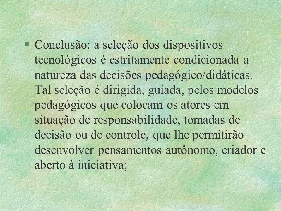 §Conclusão: a seleção dos dispositivos tecnológicos é estritamente condicionada a natureza das decisões pedagógico/didáticas. Tal seleção é dirigida,