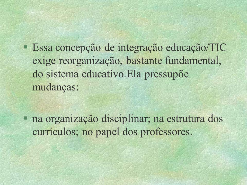 §Essa concepção de integração educação/TIC exige reorganização, bastante fundamental, do sistema educativo.Ela pressupõe mudanças: §na organização dis