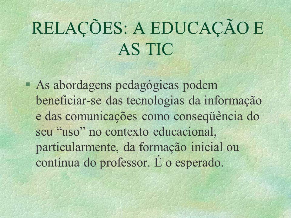 RELAÇÕES: A EDUCAÇÃO E AS TIC §As abordagens pedagógicas podem beneficiar-se das tecnologias da informação e das comunicações como conseqüência do seu