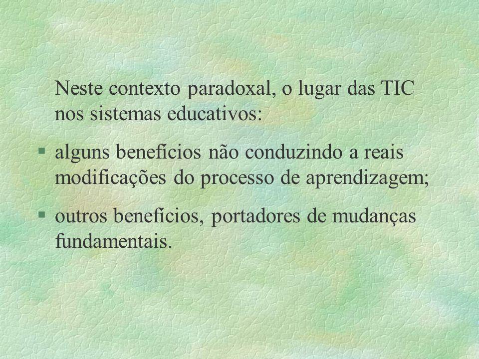 Neste contexto paradoxal, o lugar das TIC nos sistemas educativos: §alguns benefícios não conduzindo a reais modificações do processo de aprendizagem;
