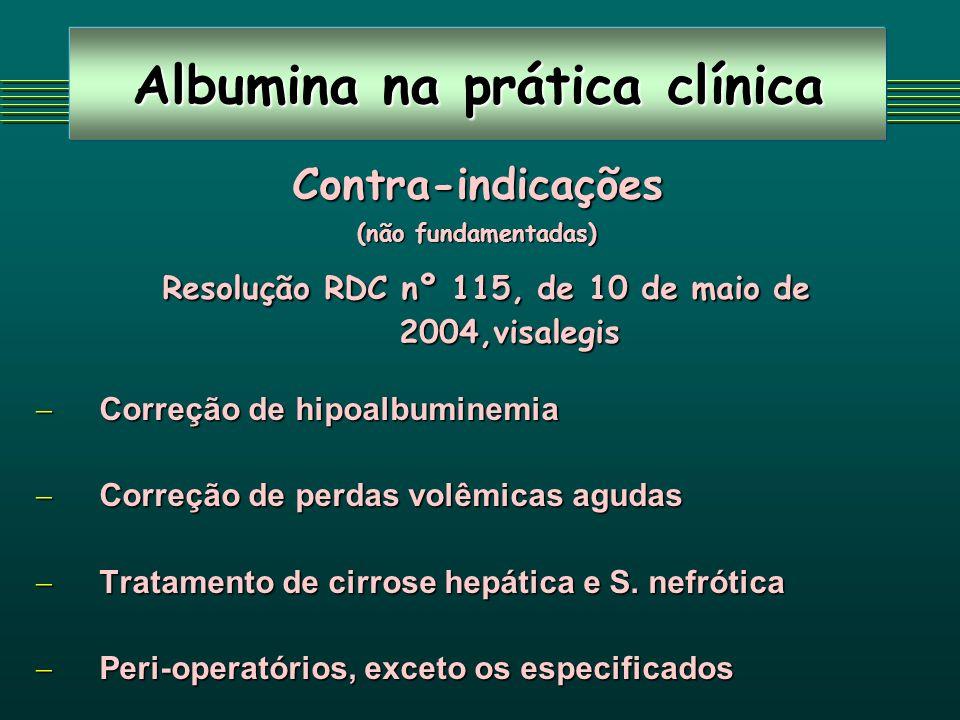 Albumina na prática clínica Contra-indicações (não fundamentadas) Resolução RDC nº 115, de 10 de maio de 2004,visalegis Resolução RDC nº 115, de 10 de maio de 2004,visalegis Correção de hipoalbuminemia Correção de hipoalbuminemia Correção de perdas volêmicas agudas Correção de perdas volêmicas agudas Tratamento de cirrose hepática e S.