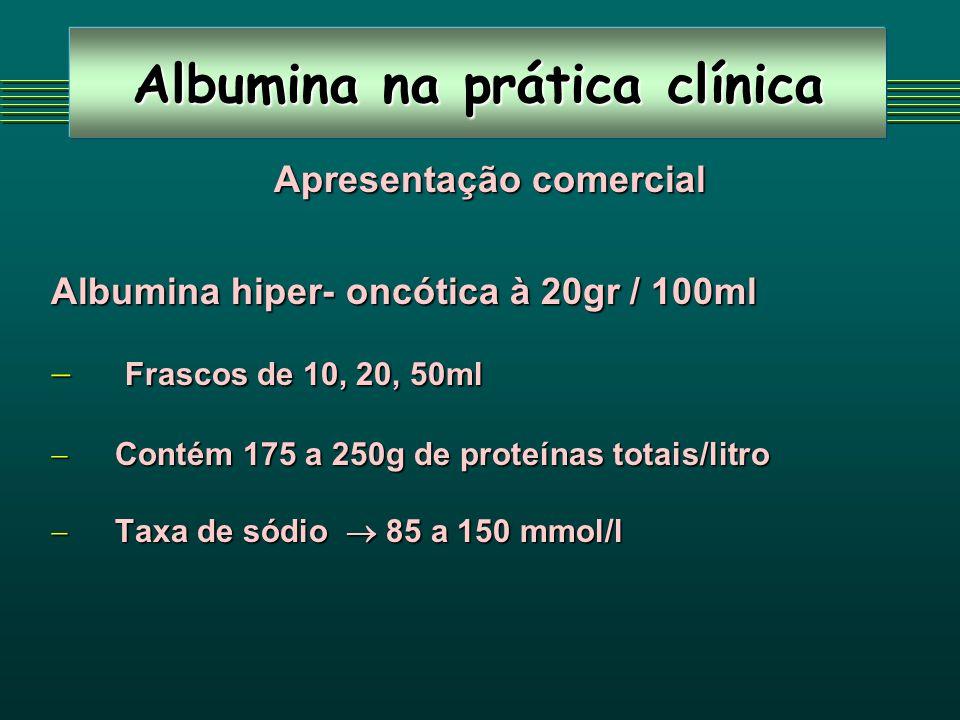 Albumina na prática clínica Apresentação comercial Apresentação comercial Albumina hiper- oncótica à 20gr / 100ml Frascos de 10, 20, 50ml Frascos de 10, 20, 50ml Contém 175 a 250g de proteínas totais/litro Contém 175 a 250g de proteínas totais/litro Taxa de sódio 85 a 150 mmol/l Taxa de sódio 85 a 150 mmol/l