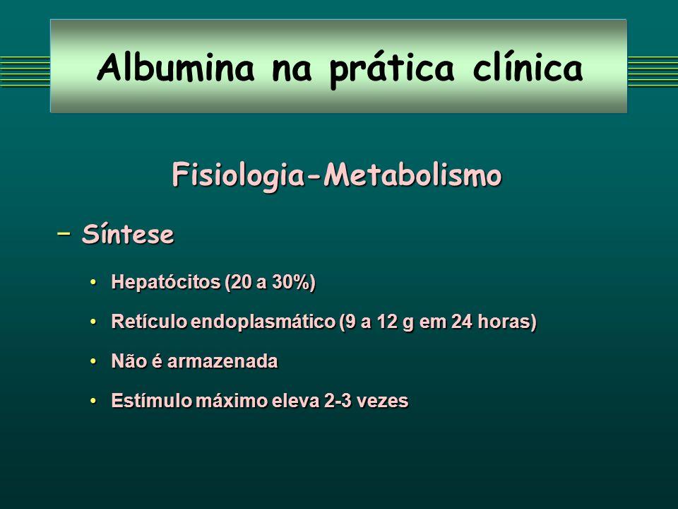 Albumina na prática clínica Fisiologia-Metabolismo Síntese Síntese Hepatócitos (20 a 30%)Hepatócitos (20 a 30%) Retículo endoplasmático (9 a 12 g em 2