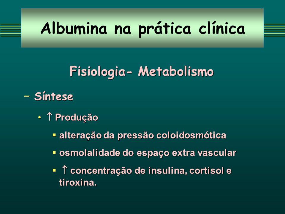 Albumina na prática clínica Fisiologia- Metabolismo Síntese Síntese Produção Produção alteração da pressão coloidosmótica alteração da pressão coloido
