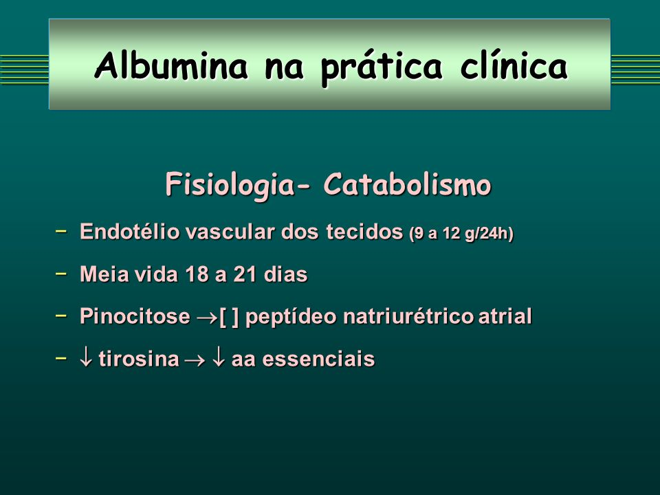 Albumina na prática clínica Fisiologia- Catabolismo Endotélio vascular dos tecidos (9 a 12 g/24h)Endotélio vascular dos tecidos (9 a 12 g/24h) Meia vida 18 a 21 diasMeia vida 18 a 21 dias Pinocitose [ ] peptídeo natriurétrico atrialPinocitose [ ] peptídeo natriurétrico atrial tirosina aa essenciais tirosina aa essenciais
