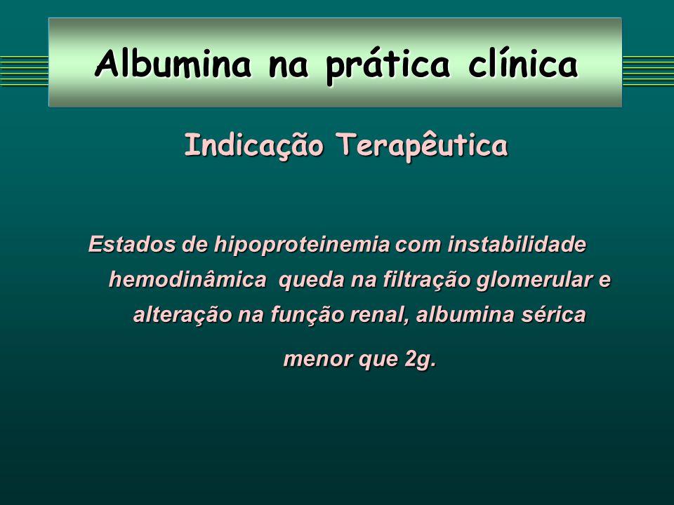 Albumina na prática clínica Indicação Terapêutica Indicação Terapêutica Estados de hipoproteinemia com instabilidade hemodinâmica queda na filtração glomerular e alteração na função renal, albumina sérica menor que 2g.