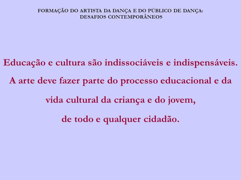 FORMAÇÃO DO ARTISTA DA DANÇA E DO PÚBLICO DE DANÇA: DESAFIOS CONTEMPORÂNEOS Educação e cultura são indissociáveis e indispensáveis. A arte deve fazer
