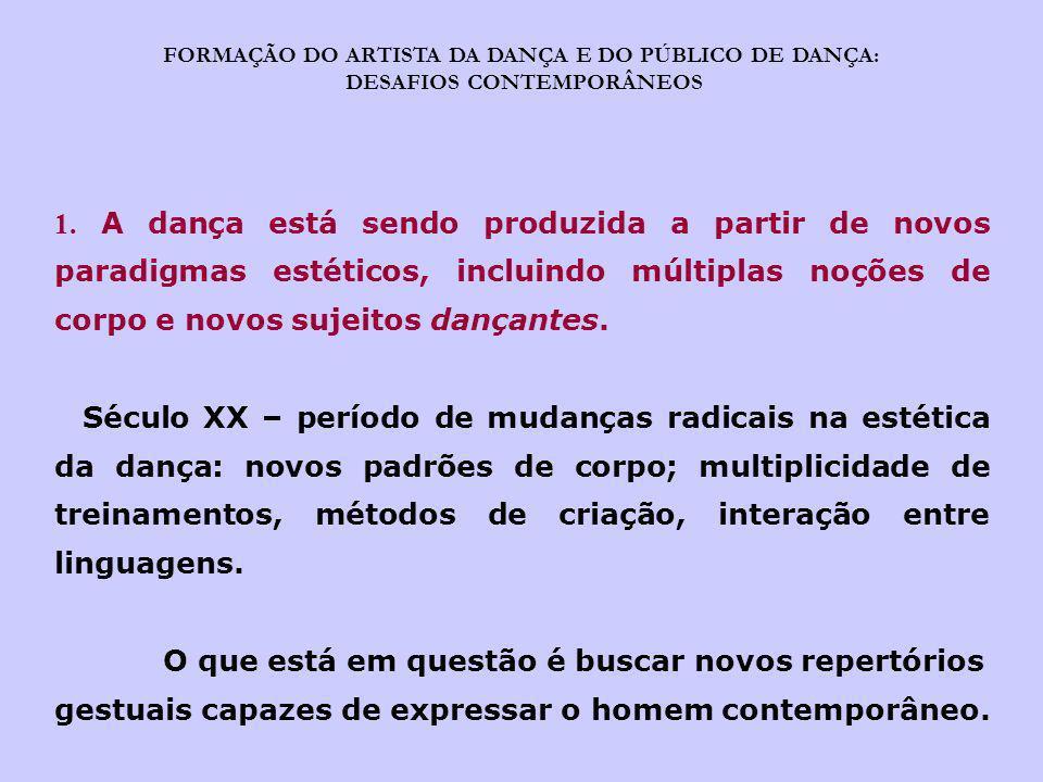 FORMAÇÃO DO ARTISTA DA DANÇA E DO PÚBLICO DE DANÇA: DESAFIOS CONTEMPORÂNEOS 1. A dança está sendo produzida a partir de novos paradigmas estéticos, in