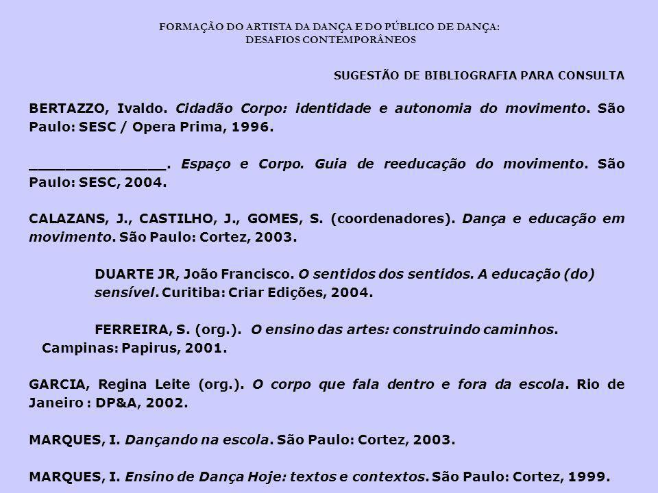 FORMAÇÃO DO ARTISTA DA DANÇA E DO PÚBLICO DE DANÇA: DESAFIOS CONTEMPORÂNEOS SUGESTÃO DE BIBLIOGRAFIA PARA CONSULTA BERTAZZO, Ivaldo. Cidadão Corpo: id