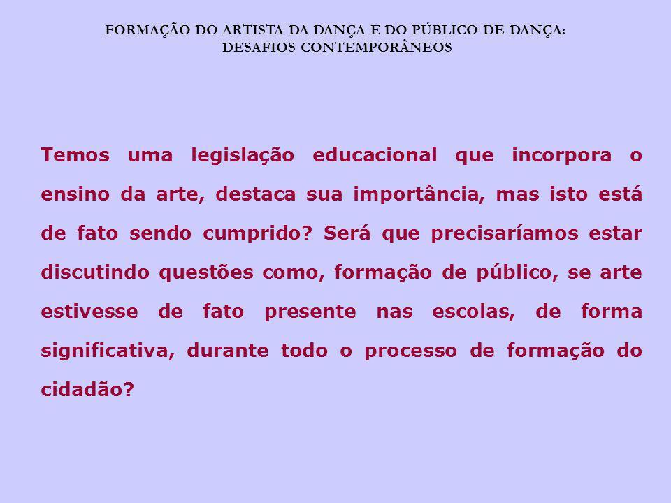 FORMAÇÃO DO ARTISTA DA DANÇA E DO PÚBLICO DE DANÇA: DESAFIOS CONTEMPORÂNEOS Temos uma legislação educacional que incorpora o ensino da arte, destaca s